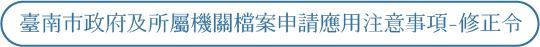 臺南市政府及所屬機關檔案申請應用注意事項-修正令