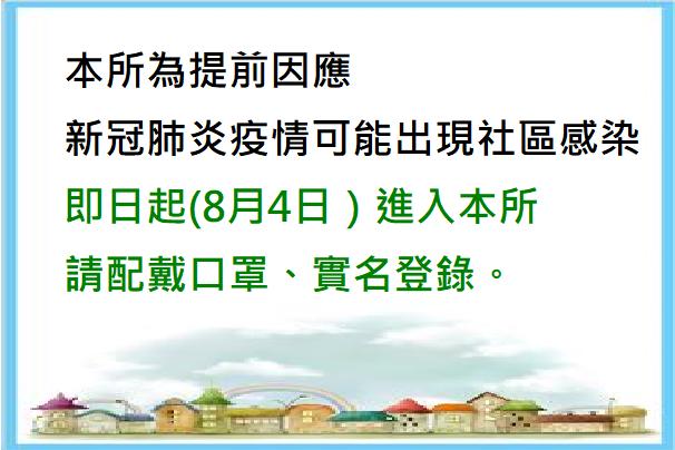 109年8月4日起因應新冠肺炎可能社區感染進入本所請戴口罩,實名登錄